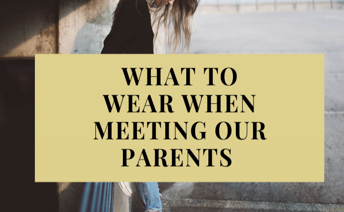 WHAT TO WEAR WHEN MEETING OUR PARENTS